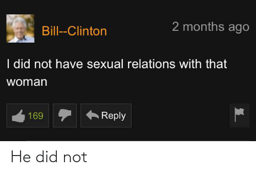 clinton: 2 months ago  Bill--Clinton  I did not have sexual relations with that  woman  169  Reply He did not