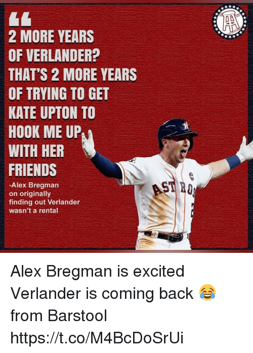 verlander: 2 MORE YEARS  OF VERLANDER?  THAT'S 2 MORE YEARS  OF TRYING TO GET  KATE UPTON TO  HOOK ME UP  WITH HER  FRIENDS  -Alex Bregman  on originally  finding out Verlander  wasn't a rental Alex Bregman is excited Verlander is coming back 😂  from Barstool https://t.co/M4BcDoSrUi