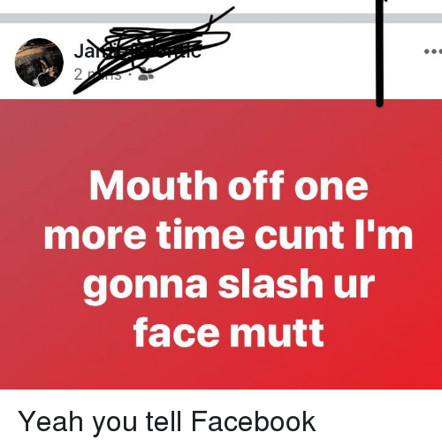 Facebook, Yeah, and Cunt: 2  Mouth off one  more time cunt I'm  gonna slash ur  face mutt