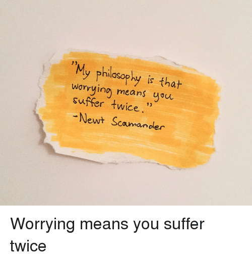 You Suffer: 2)  My philosophy is t  worrying means you  suffer twice  12  Newt Scomander Worrying means you suffer twice