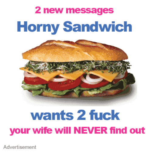 Horny, Fuck, and Wife: 2 new messages  Horny Sandwich  wants 2 fuck  your wife will NEVER find out  Advertisement