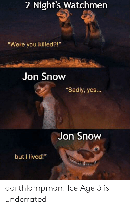 """Jon Snow: 2 Night's Watchmen  """"Were you killed?!""""  Jon Snow  """"Sadly, yes...  Jon Snow  but I lived!"""" darthlampman:  Ice Age 3 is underrated"""