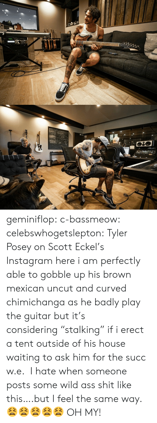 "tent: 2  Np১  CuFE  DEM geminiflop: c-bassmeow:   celebswhogetslepton: Tyler Posey on Scott Eckel's Instagram here i am perfectly able to gobble up his brown mexican uncut and curved chimichanga as he badly play the guitar but it's considering ""stalking"" if i erect a tent outside of his house waiting to ask him for the succ w.e.    I hate when someone posts some wild ass shit like this….but I feel the same way. 😫😫😫😫😫  OH MY!"