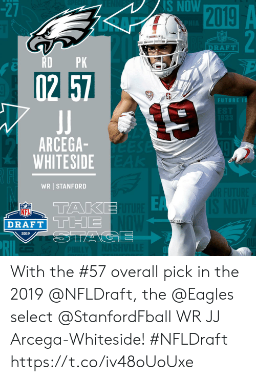NFL draft: -2  NS NOW  NFL  DRAFT  2019  RDPK  2  FUTURE IS  ARCEGA  WHITESIDE  WR STANFORD  EA  TAKE  NFL  DRAFT| L Limi  2019 With the #57 overall pick in the 2019 @NFLDraft, the @Eagles select @StanfordFball WR JJ Arcega-Whiteside! #NFLDraft https://t.co/iv48oUoUxe