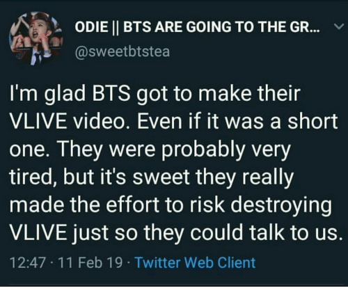 Twitter, Video, and Bts: 2  ODIEİ BTS ARE GOING TO THE GR  asweetbtstea  /  l'm glad BTS got to make their  VLIVE video. Even if it was a short  one. They were probably very  tired, but it's sweet they really  made the effort to risk destroying  VLIVE just so they could talk to us  12:47 11 Feb 19 Twitter Web Client