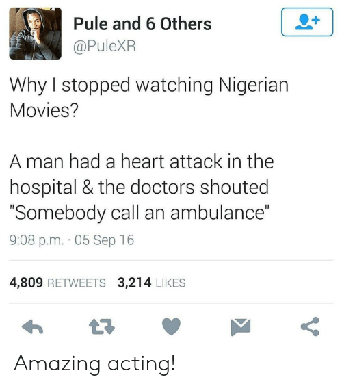 "ambulance: 2+  Pule and 6 Others  @PuleXR  Why I stopped watching Nigerian  Movies?  man had a heart attack in the  hospital & the doctors shouted  ""Somebody call an ambulance""  II  9:08 p.m. 05 Sep 16  4,809 RETWEETS 3,214 LIKES  t7  V Amazing acting!"