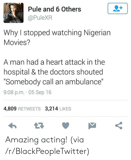 "ambulance: 2+  Pule and 6 Others  @PuleXR  Why I stopped watching Nigerian  Movies?  man had a heart attack in the  hospital & the doctors shouted  ""Somebody call an ambulance""  II  9:08 p.m. 05 Sep 16  4,809 RETWEETS 3,214 LIKES  t7  V Amazing acting! (via /r/BlackPeopleTwitter)"