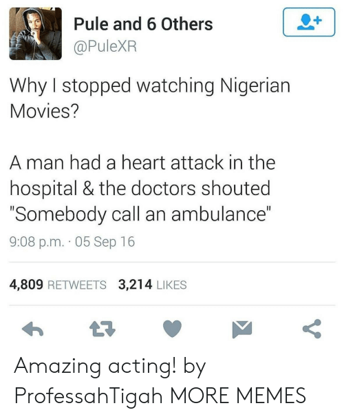 "ambulance: 2+  Pule and 6 Others  @PuleXR  Why I stopped watching Nigerian  Movies?  man had a heart attack in the  hospital & the doctors shouted  ""Somebody call an ambulance""  II  9:08 p.m. 05 Sep 16  4,809 RETWEETS 3,214 LIKES  t7  V Amazing acting! by ProfessahTigah MORE MEMES"