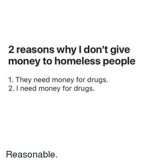 Drugs, Funny, and Homeless: 2 reasons why I don't give  money to homeless people  1. They need money for drugs.  2. I need money for drugs. Reasonable.