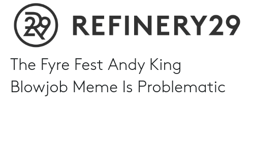 Andy King: (2 REFINERY29 The Fyre Fest Andy King Blowjob Meme Is Problematic