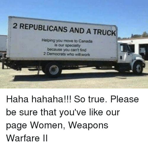 Moving To Canada: 2 REPUBLICANS AND A TRUC  Helping you move to Canada  is our specialty  because you can't find  2 Democrats who will work Haha hahaha!!! So true. Please be sure that you've like our page Women, Weapons Warfare II