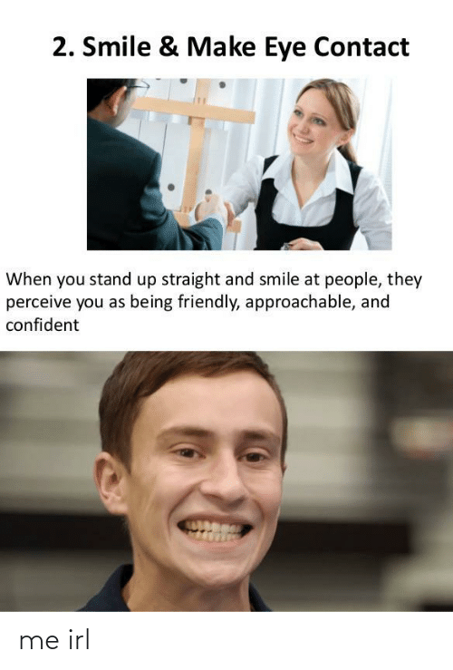 Smile: 2. Smile & Make Eye Contact  When you stand up straight and smile at people, they  perceive you as being friendly, approachable, and  confident me irl