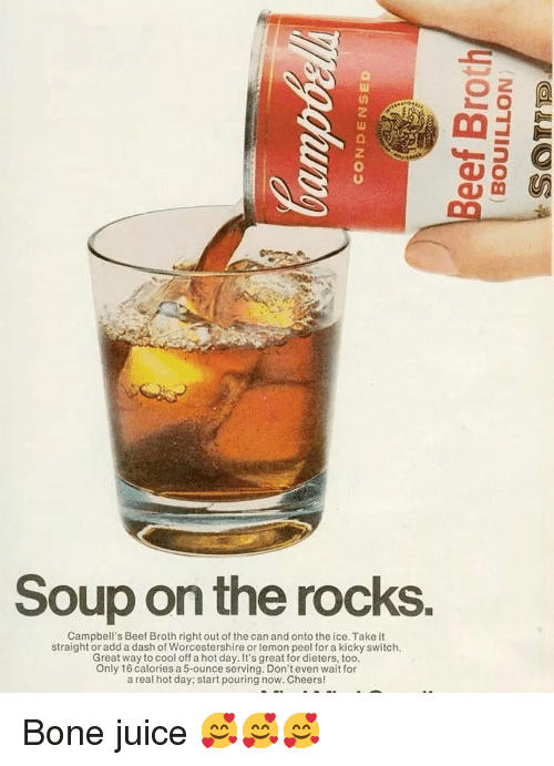 Beef, Juice, and Memes: 2  Soup on the rocks.  Campbell's Beef Broth right out of the can and onto the ice. Take it  straight or add a dash of Worcestershire or lemon peel for a kicky switch.  Great way to cool off a hot day. It's great for dieters, too.  Only 16 calories a 5-ounce serving. Don't even wait for  a real hot day; start pouring now. Cheers! Bone juice 🥰🥰🥰