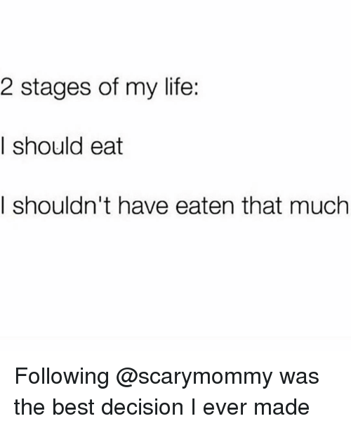 Life, Best, and Girl Memes: 2 stages of my life:  I should eat  I shouldn't have eaten that much Following @scarymommy was the best decision I ever made