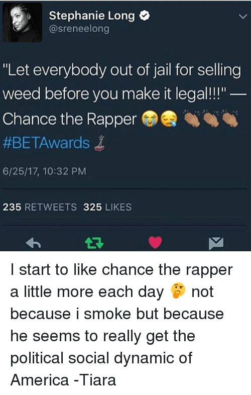 """Tiara: 2 Stephanie Long  @sreneelong  """"Let everybody out of jail for selling  weed before you make it legal!!""""  Chance the Rapper  #BET-Awards  6/25/17, 10:32 PM  235 RETWEETS 325 LIKES I start to like chance the rapper a little more each day 🤔 not because i smoke but because he seems to really get the political social dynamic of America -Tiara"""