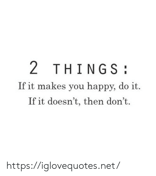 Happy, Net, and You: 2 THINGS  If it makes you happy, do it.  If it doesn't, then don't. https://iglovequotes.net/