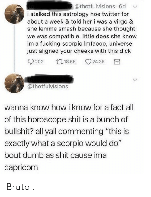 "Dumb, Fucking, and Hoe: 2@thotfulvisions. 6d  i stalked this astrology hoe twitter for  about a week & told her i was a virgo &  she lemme smash because she thought  we was compatible. little does she know  im a fucking scorpio Imfaooo, universe  just aligned your cheeks with this dick  t18.6K  74.3K  202  @thotfulvisions  wanna know how i know for a fact  of this horoscope shit is a bunch of  bullshit? all yall commenting ""this is  exactly what a scorpio would do""  bout dumb as shit cause ima  capricorn Brutal."