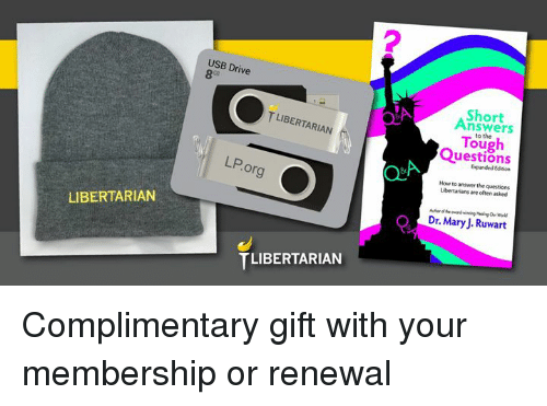 Memes, Drive, and How To: 2  USB Drive  Ca  Short  Answers  T LIBERTARIAN  to the  ou  Questions  Expanded Edition  LP.org  How to answer the questions  Libertarians are often asked  Dr. Mary J. Ruwart  LIBERTARIAN  TLIBERTARIAN Complimentary gift with your membership or renewal