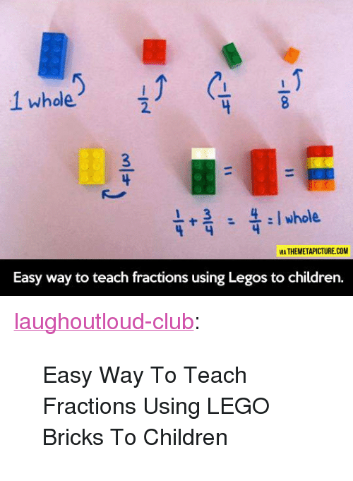 "Children, Club, and Lego: 2.  VIA THEMETAPICTURE.COM  Easy way to teach fractions using Legos to children. <p><a href=""http://laughoutloud-club.tumblr.com/post/167081532511/easy-way-to-teach-fractions-using-lego-bricks-to"" class=""tumblr_blog"">laughoutloud-club</a>:</p>  <blockquote><p>Easy Way To Teach Fractions Using LEGO Bricks To Children</p></blockquote>"