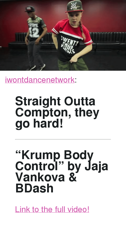 """Straight Outta Compton: 2  WENTY <p><a class=""""tumblr_blog"""" href=""""http://iwontdancenetwork.tumblr.com/post/149699873908"""">iwontdancenetwork</a>:</p> <blockquote> <h2> <b>Straight Outta Compton, they go hard! </b><br/></h2> <hr><h2>""""Krump Body Control"""" by Jaja Vankova &amp; BDash</h2> <p><a href=""""http://iwontdance.com/post/119810377519/jaja-vankova-bdash-krump-body-control"""">Link to the full video!</a></p> </blockquote>"""