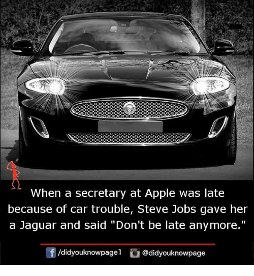 """Apple, Memes, and Steve Jobs: 2  When a secretary at Apple was late  because of car trouble, Steve Jobs gave her  a Jaguar and said """"Don't be late anymore.""""  /didyouknowpagel @didyouknowpage"""