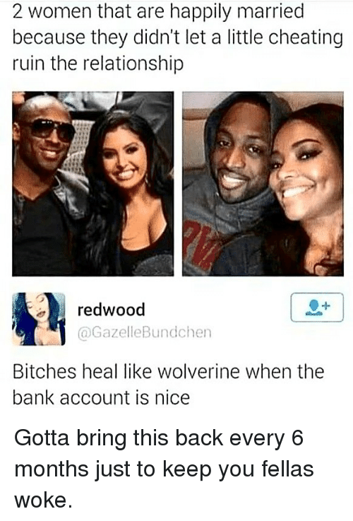 happily married: 2 women that are happily married  because they didn't let a little cheating  ruin the relationship  redwood  @GazelleBundchen  Bitches heal like wolverine when the  bank account is nice Gotta bring this back every 6 months just to keep you fellas woke.