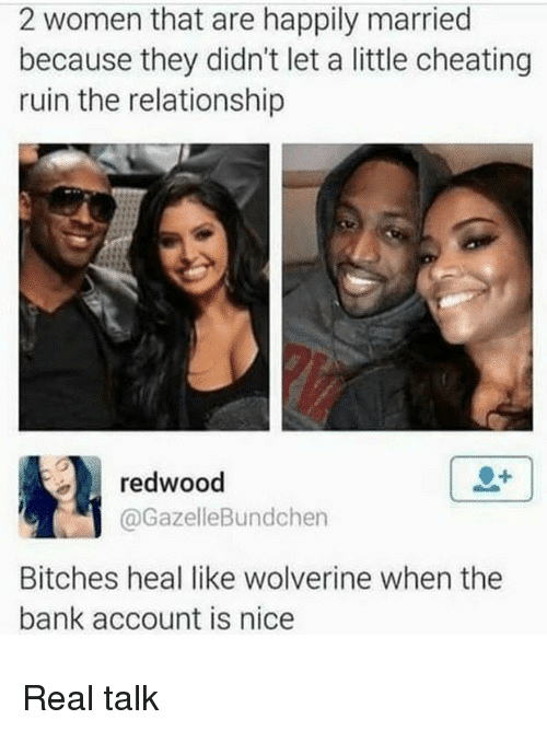 happily married: 2 women that are happily married  because they didn't let a little cheating  ruin the relationship  redwood  @GazelleBundchen  Bitches heal like wolverine when the  bank account is nice Real talk