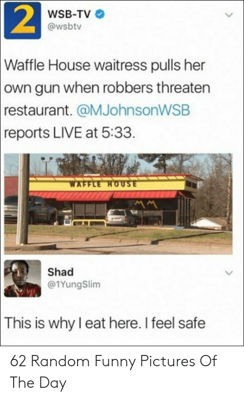 threaten: 2  WSB-TV  @wsbtv  Waffle House waitress pulls her  own gun when robbers threaten  restaurant. @MJohnsonWSB  reports LIVE at 5:33.  WAFFLE HOUSE  Shad  @1YungSlim  This is why I eat here. I feel safe 62 Random Funny Pictures Of The Day