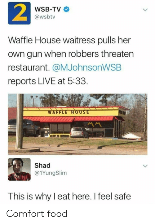 Food, Waffle House, and House: 2  WSB-TV  @wsbtv  Waffle House waitress pulls her  own gun when robbers threaten  restaurant. @MJohnsonWSB  reports LIVE at 5:33  WAFFLE HOUSE  MM  Shad  @1YungSlim  This is why I eat here. I feel safe Comfort food