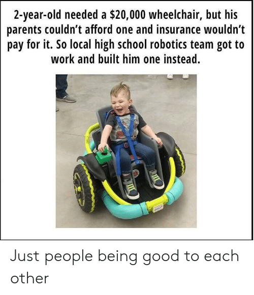 2 Year Old: 2-year-old needed a $20,000 wheelchair, but his  parents couldn t afford one and insurance wouldn't  pay for it. So local high school robotics team got to  work and built him one instead. Just people being good to each other