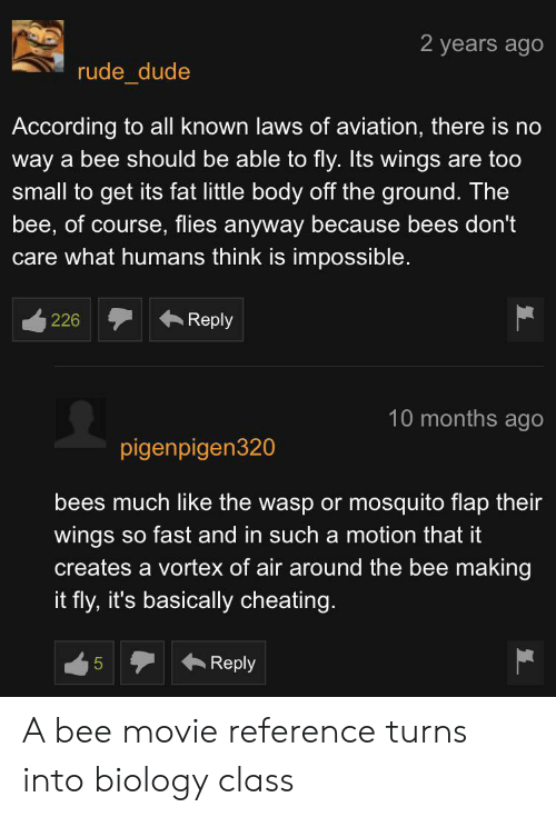 Bee Movie, Cheating, and Dude: 2 years ago  rude_dude  According to all known laws of aviation, there is  way a bee should be able to fly. Its wings are too  small to get its fat little body off the ground. The  bee, of course, flies anyway because bees don't  care what humans think is impossible.  Reply  226  10 months ago  pigenpigen320  bees much like the wasp or mosquito flap their  wings so fast and in such a motion that it  creates a vortex of air around the bee making  it fly, it's basically cheating.  Reply  5  LO A bee movie reference turns into biology class