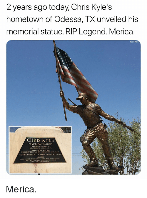 """Memes, American Sniper, and American: 2 years ago today, Chris Kyle's  hometown of Odessa, TX unveiled his  memorial statue. RIP Legend. Merica.  Brooke Adams  CHRIS KYLE  AMERICAN SNIPER""""  DIED FEDRUAKY 5013 TRAHCOT  SERVED IN THE IRAO WAR  UNITED STATES NAVY 1999-2009 UNITED NAVY SEALS  FATHER/HUSBAND-SOLDIER . HUMANITARIAN  AWARDS  TWO SILVER STAR MEDALS FIVE BRONZE STAR MEDALS  ONE NAVY&MARINE COMMENDATION MEDAL  TWO ACHILVEMENT MEDALS Merica."""