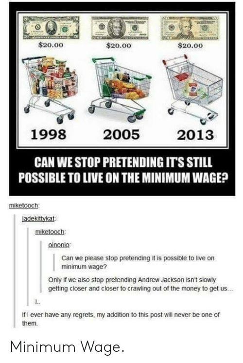 Money, Live, and Minimum Wage: $20.00  $20.00  $20.00  1998  2005  2013  CAN WE STOP PRETENDING IT'S STILL  POSSIBLE TO LIVE ON THE MINIMUM WAGE?  miketooch  iadekittykat  miketooch  oinonio  Can we please stop pretending it is possible to live on  minimum wage?  Only if we also stop pretending Andrew Jackson isn't slowly  getting closer and closer to crawling out of the money to get us..  If I ever have any regrets, my addition to this post will never be one of  them. Minimum Wage.
