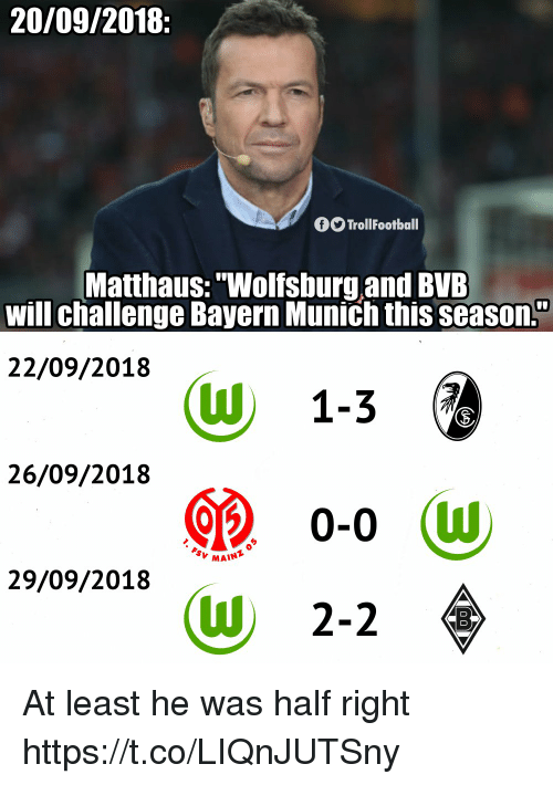 """Memes, Wolfsburg, and Bayern: 20/09/2018:  O TrollFootball  Matthaus:""""Wolfsburg.and BVE  will challenge Bayern Munich this seasOn.  22/09/2018  (W 1-36  26/09/2018  MAINT  29/09/2018  (W 2-2 At least he was half right https://t.co/LIQnJUTSny"""