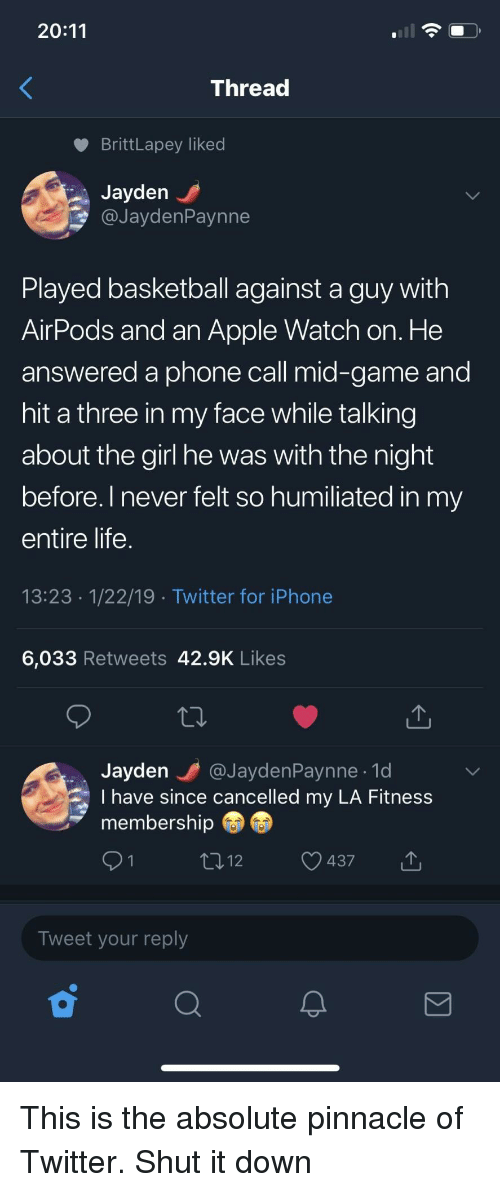 la fitness: 20:11  Threac  BrittLapey liked  Jayden  @JaydenPaynne  Played basketball against a guy with  AirPods and an Apple Watch on. He  answered a phone call mid-game and  hit a three in my face while talking  about the girl he was with the night  before. l never felt so humiliated in my  entire life  13:23 1/22/19 Twitter for iPhone  6,033 Retweets 42.9K Likes  Jayden @JaydenPaynne.1d  I have since cancelled my LA Fitness  membership  437  Tweet your reply This is the absolute pinnacle of Twitter. Shut it down