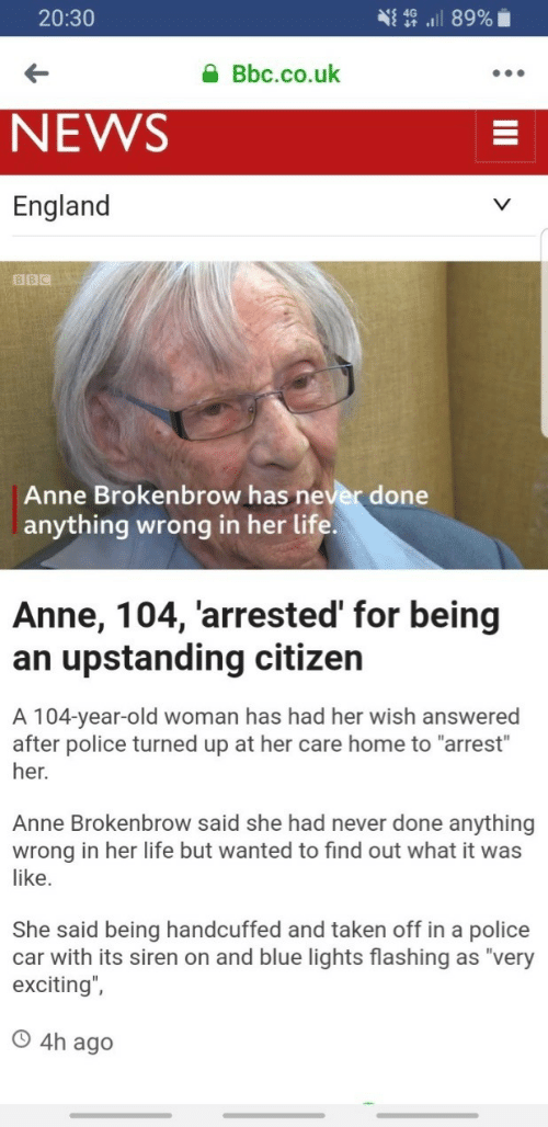 "exciting: 20:30  Bbc.co.uk  NEWS  England  BBC  Anne Brokenbrow has never done  anything wrong in her life  Anne, 104, 'arrested' for being  an upstanding citizen  A 104-year-old woman has had her wish answered  after police turned up at her care home to ""arrest""  her.  Anne Brokenbrow said she had never done anything  wrong in her life but wanted to find out what it was  like.  She said being handcuffed and taken off in a police  car with its siren on and blue lights flashing as ""very  exciting"",  O 4h ag"