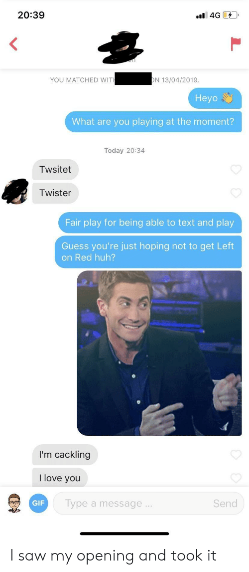 Gif, Huh, and Love: 20:39  YOU MATCHED WIT  N 13/04/2019  Heyo  What are you playing at the moment?  Today 20:34  Twsitet  Twister  Fair play for being able to text and play  Guess you're just hoping not to get Left  on Red huh?  I'm cackling  love you  GIF  Type a message  Send I saw my opening and took it