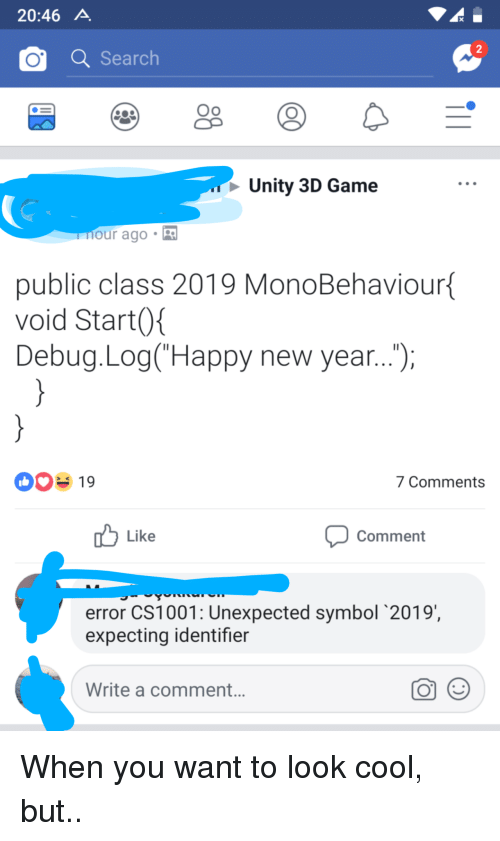 Unity: 20:46 A  2  OSearch  Oo  Unity 3D Game  our ago .  public class 2019 MonoBehaviour  void Start0  Debug.Log(Happy new year...,  00% 19  7 Comments  Like  Comment  error CS1001: Unexpected symbol 2019  expecting identifier  Write a comment. When you want to look cool, but..