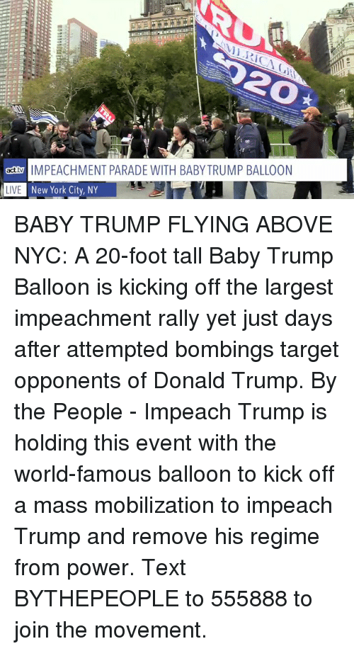 impeachment: 20  actMPEACHMENT PARADE WITH BABY TRUMP BALLOON  L  New York City, NY  LIVE BABY TRUMP FLYING ABOVE NYC: A 20-foot tall Baby Trump Balloon is kicking off the largest impeachment rally yet just days after attempted bombings target opponents of Donald Trump.  By the People - Impeach Trump  is holding this event with the world-famous balloon to kick off a mass mobilization to impeach Trump and remove his regime from power. Text BYTHEPEOPLE to 555888 to join the movement.