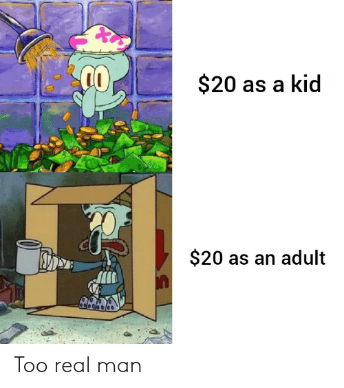 Man, Adult, and Kid: $20 as a kid  $20 as an adult Too real man