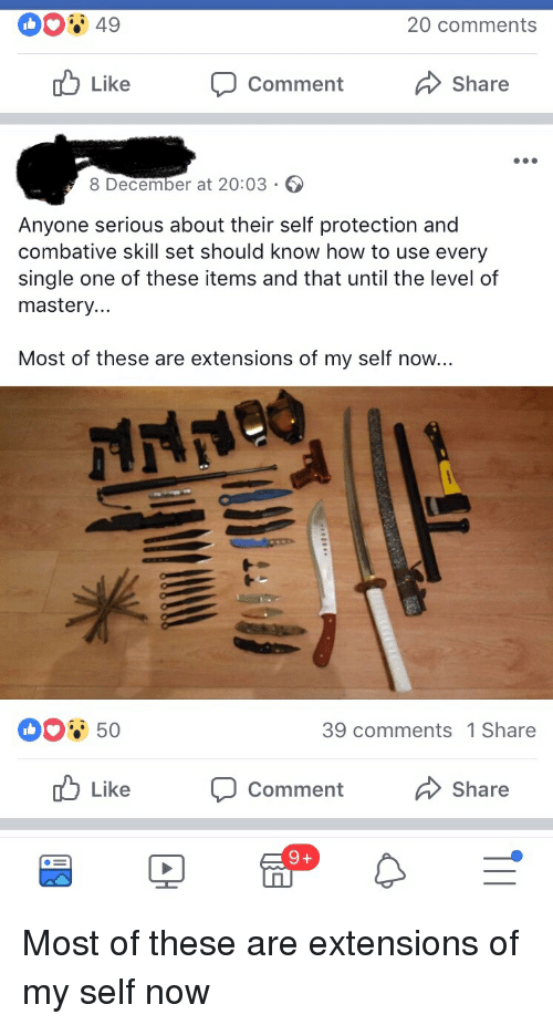 extensions: 20 comments  Like  Comment  Share  8 December at 20:03  Anyone serious about their self protection and  combative skill set should know how to use every  single one of these items and that until the level of  mastery  Most of these are extensions of my self now...  39 comments 1 Share  Like  Comment  Share Most of these are extensions of my self now