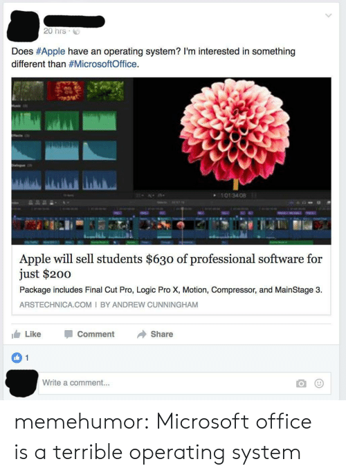 operating system: 20 hrs  Does #Apple have an operating system? I'm interested in something  different than #MicrosoftOffice.  101 34 08  Apple will sell students $630 of professional software for  just $200  Package includes Final Cut Pro, Logic Pro X, Motion, Compressor, and MainStage 3  ARSTECHNICA.COM I BY ANDREW CUNNINGHAM  Like  Comment  Share  1  Write a comment... memehumor:  Microsoft office is a terrible operating system