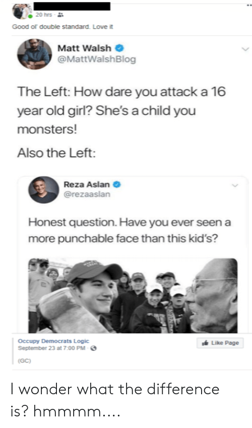 Occupy Democrats: 20 hrs -  Good of double standard. Love it  Matt Walsh  @MattWalsh Blog  The Left: How dare you attack a 16  OW  year old girl? She's a child you  monsters!  Also the Left:  Reza Aslan  @rezaaslan  Honest question. Have you ever seen a  more punchable face than this kid's?  Occupy Democrats Logic  September 23 at 7:00 PM-  Like Page  (GC)  CAPEAT I wonder what the difference is? hmmmm....