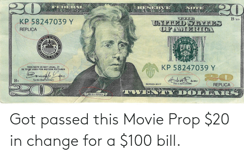 twen: 20  NOTE  RESERVE,  FEDERAL  B 569  UNENEDSTATES  OFAMERICA  KP 58247039 Y  REPLICA  WE ARE  DELINE  EARE  KP 58247039 Y  THIS NOTE IS NOT LEGAL, IT  IS TO BE USED FOR MOTION PICTURES  REPLICA  This is not a Tresre  Not the Real Secretary  B5  SERIES 2017  TWEN TY D OLLA RS  THIS IS A REPLICA  WE A  NITED Got passed this Movie Prop $20 in change for a $100 bill.