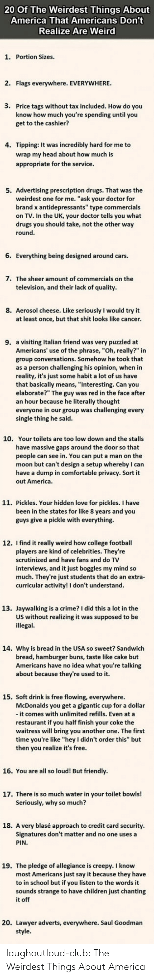 """College football: 20 Of The Weirdest Things About  America That Americans Don't  Realize Are Weird  1. Portion Sizes.  2. Flags everywhere. EVERYWHERE  3.  Price tags without tax included. How do you  know how much you're spending until you  get to the cashier?  4. Tipping: It was incredibly hard for me to  wrap my head about how much is  appropriate for the service  5. Advertising prescription drugs. That was the  weirdest one for me. """"ask your doctor for  brand x antidepressants"""" type commercials  on TV. In the UK, your doctor tells you what  drugs you should take, not the other way  round  6. Everything being designed around cars.  7.  The sheer amount of commercials on the  television, and their lack of quality  8. Aerosol cheese. Like seriously I would try it  at least once, but that shit looks like cancer  9. a visiting Italian friend was very puzzled at  Americans' use of the phrase, """"Oh, really?"""" in  group conversations. Somehow he took that  as a person challenging his opinion, when in  reality, it's just some habit a lot of us have  that basically means, """"Interesting. Can you  elaborate?"""" The guy was red in the face after  an hour because he literally thought  everyone in our group was challenging every  single thing he said  10.  Your toilets are too low down and the stalls  have massive gaps around the door so that  people can see in. You can put a man on the  moon but can't design a setup whereby I can  have a dump in comfortable privacy. Sort it  out America  11. Pickles. Your hidden love for pickles. I have  been in the states for like 8 years and you  guys give a pickle with everything.  12. I find it really weird how college football  players are kind of celebrities. They're  scrutinized and have fans and do TV  interviews, and it just boggles my mind so  much. They're just students that do an extra-  curricular activity! I don't understand  13. Jaywalking is a crime? I did this a lot in the  US without realizing it was supposed to be  illegal  14. """