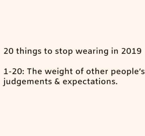 Stop,  Things, and Other: 20 things to stop wearing in 2019  1-20: The weight of other people's  judgements & expectations.