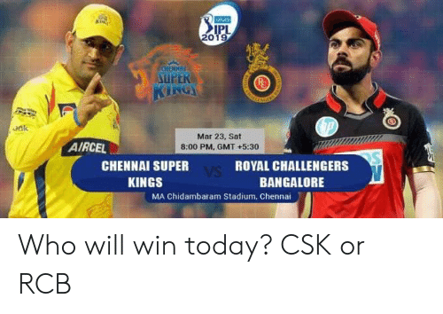 gmt: 20  UPER  oak  Mar 23, Sat  8:00 PM, GMT +5:30  AIRCEL  CHENNAI SUPER  KINGS  ROYAL CHALLENGERS  BANGALORE  MA Chidambaram Stadium, Chennai Who will win today? CSK or RCB