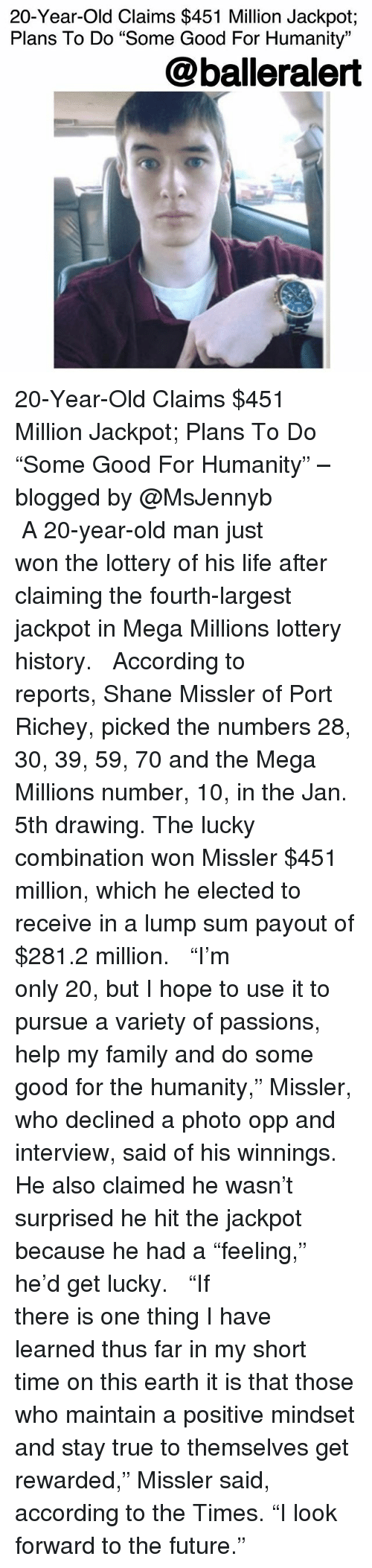 """Family, Future, and Life: 20-Year-Old Claims $451 Million Jackpot;  Plans To Do """"Some Good For Humanity""""  @balleralert 20-Year-Old Claims $451 Million Jackpot; Plans To Do """"Some Good For Humanity"""" – blogged by @MsJennyb ⠀⠀⠀⠀⠀⠀⠀ ⠀⠀⠀⠀⠀⠀⠀ A 20-year-old man just won the lottery of his life after claiming the fourth-largest jackpot in Mega Millions lottery history. ⠀⠀⠀⠀⠀⠀⠀ ⠀⠀⠀⠀⠀⠀⠀ According to reports, Shane Missler of Port Richey, picked the numbers 28, 30, 39, 59, 70 and the Mega Millions number, 10, in the Jan. 5th drawing. The lucky combination won Missler $451 million, which he elected to receive in a lump sum payout of $281.2 million. ⠀⠀⠀⠀⠀⠀⠀ ⠀⠀⠀⠀⠀⠀⠀ """"I'm only 20, but I hope to use it to pursue a variety of passions, help my family and do some good for the humanity,"""" Missler, who declined a photo opp and interview, said of his winnings. He also claimed he wasn't surprised he hit the jackpot because he had a """"feeling,"""" he'd get lucky. ⠀⠀⠀⠀⠀⠀⠀ ⠀⠀⠀⠀⠀⠀⠀ """"If there is one thing I have learned thus far in my short time on this earth it is that those who maintain a positive mindset and stay true to themselves get rewarded,"""" Missler said, according to the Times. """"I look forward to the future."""""""