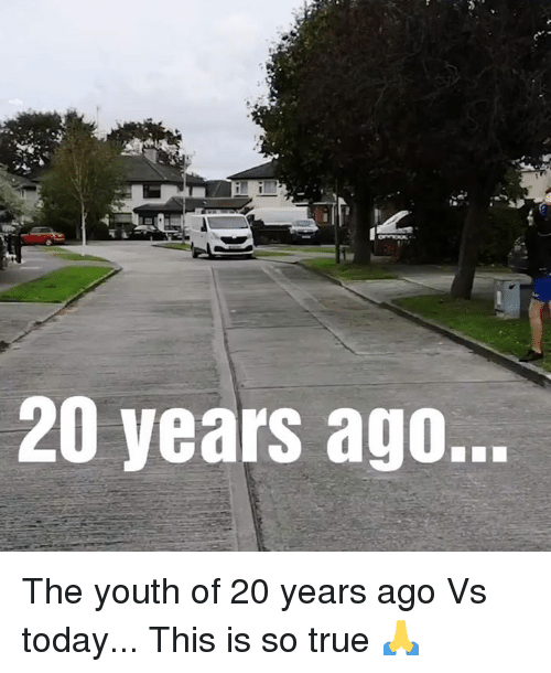 Dank, True, and Today: 20 years ago. The youth of 20 years ago Vs today... This is so true 🙏