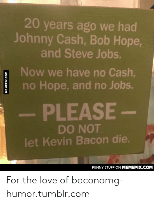 Kevin Bacon: 20 years ago we had  Johnny Cash, Bob Hope,  and Steve Jobs.  Now we have no Cash,  no Hope, and no Jobs.  PLEASE-  DO NOT  let Kevin Bacon die.  FUNNY STUFF ON MEMEPIX.COM  MEMEPIX.COM For the love of baconomg-humor.tumblr.com